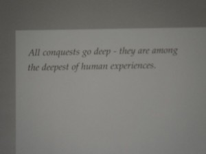 """All conquests go deep -- they are among the deepest of human experiences."""